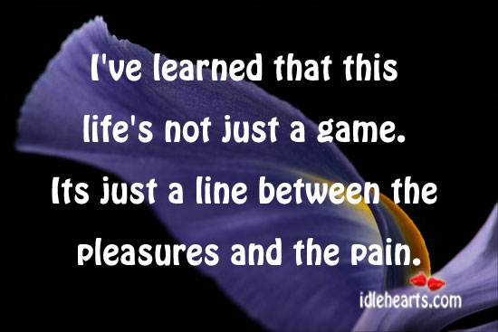 I've Learned That This Life's Not Just A Game.