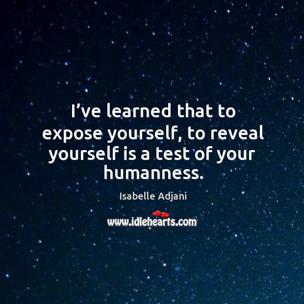 I've learned that to expose yourself, to reveal yourself is a test of your humanness. Isabelle Adjani Picture Quote