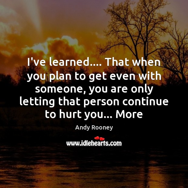I've learned…. That when you plan to get even with someone, you Image