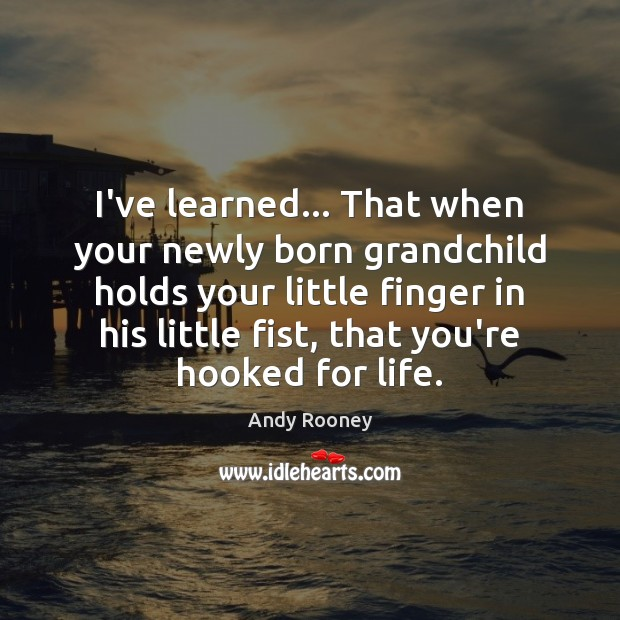 Image, I've learned… That when your newly born grandchild holds your little finger
