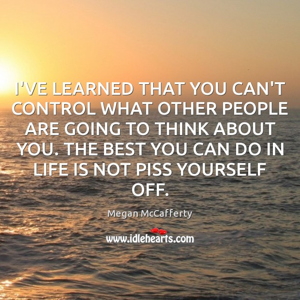 Image, I'VE LEARNED THAT YOU CAN'T CONTROL WHAT OTHER PEOPLE ARE GOING TO
