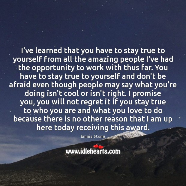 I've learned that you have to stay true to yourself from all Don't Be Afraid Quotes Image