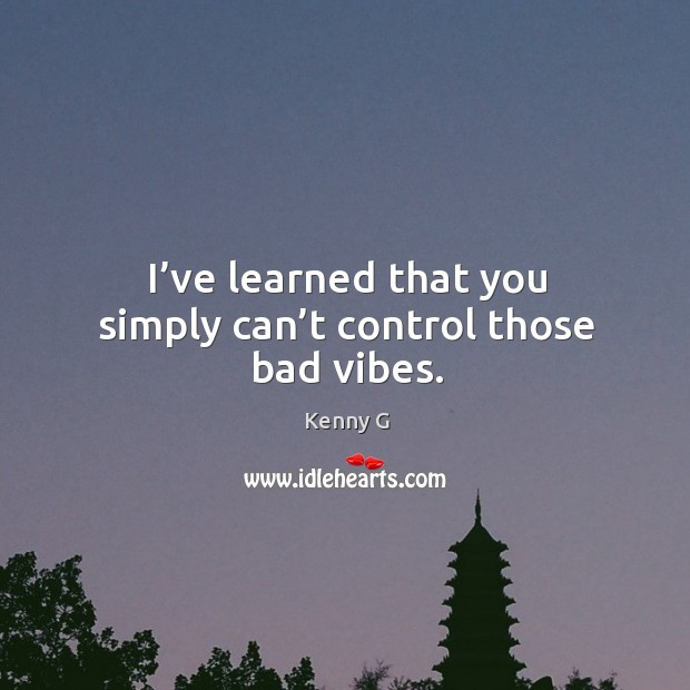 Image, I've learned that you simply can't control those bad vibes.