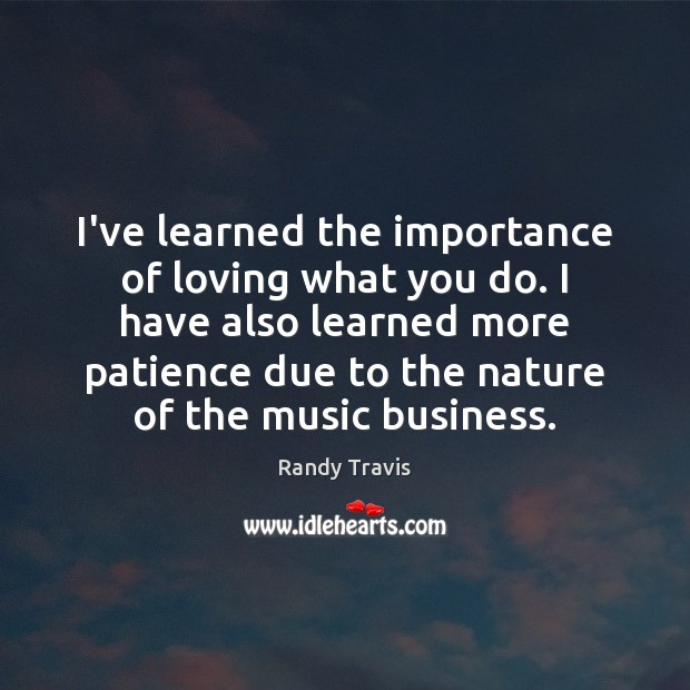 I've learned the importance of loving what you do. I have also Randy Travis Picture Quote