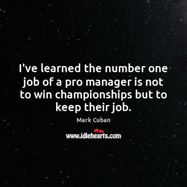 I've learned the number one job of a pro manager is not Mark Cuban Picture Quote