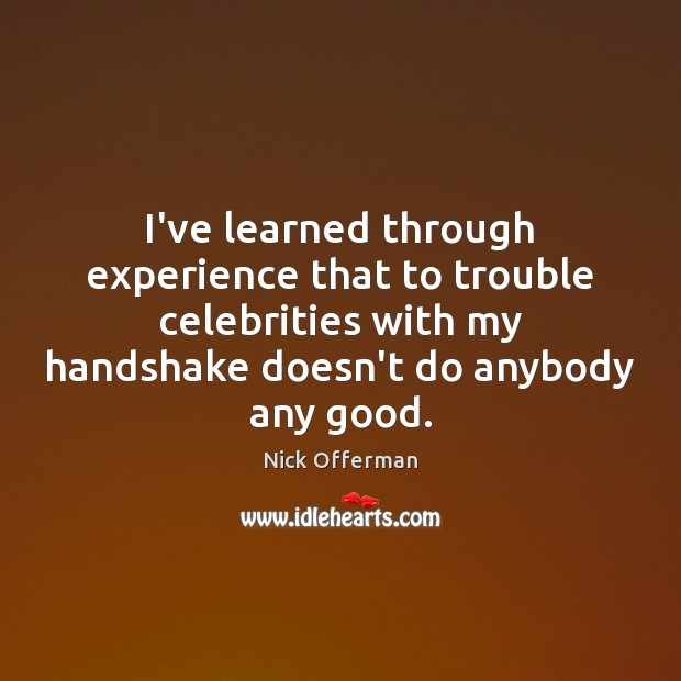I've learned through experience that to trouble celebrities with my handshake doesn't Nick Offerman Picture Quote