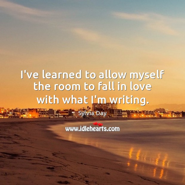 I've learned to allow myself the room to fall in love with what I'm writing. Image