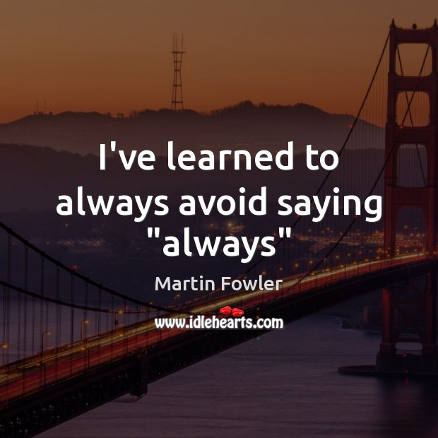 """I've learned to always avoid saying """"always"""" Martin Fowler Picture Quote"""