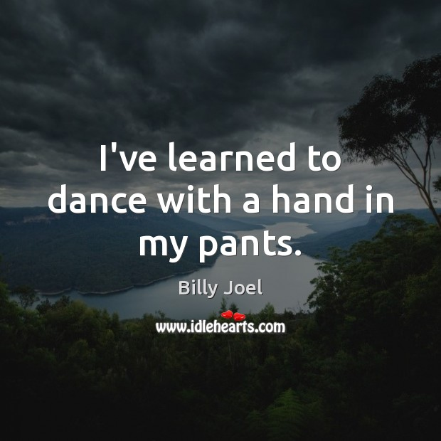 I've learned to dance with a hand in my pants. Billy Joel Picture Quote