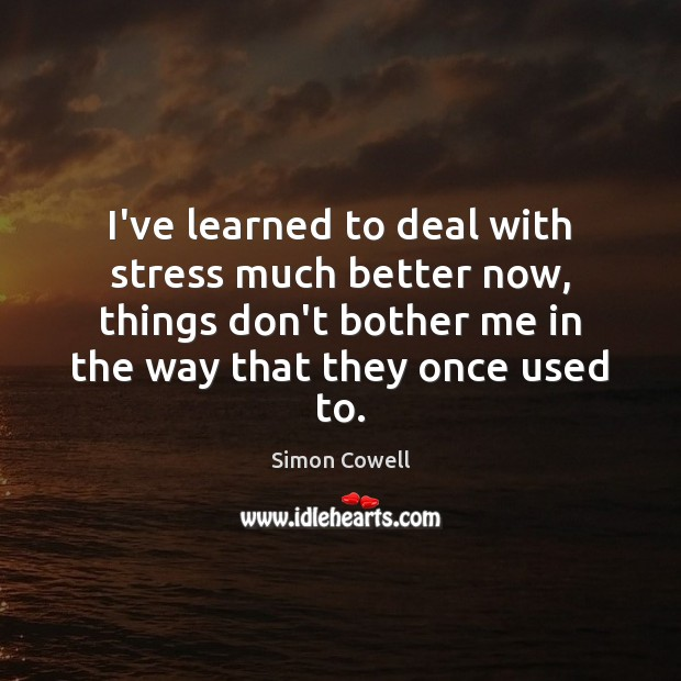 I've learned to deal with stress much better now, things don't bother Simon Cowell Picture Quote