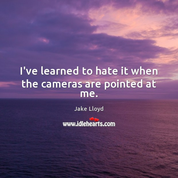 I've learned to hate it when the cameras are pointed at me. Image