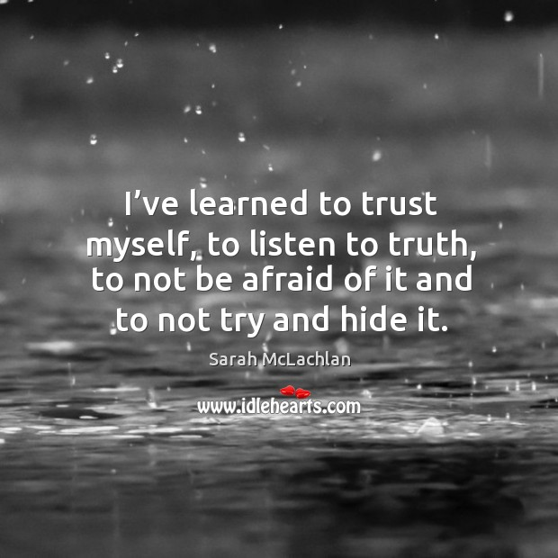 I've learned to trust myself, to listen to truth, to not be afraid of it and to not try and hide it. Image