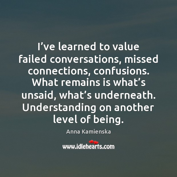 Image, I've learned to value failed conversations, missed connections, confusions. What remains