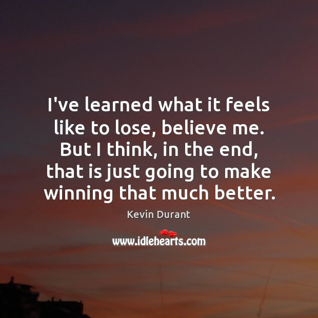 Image, I've learned what it feels like to lose, believe me. But I