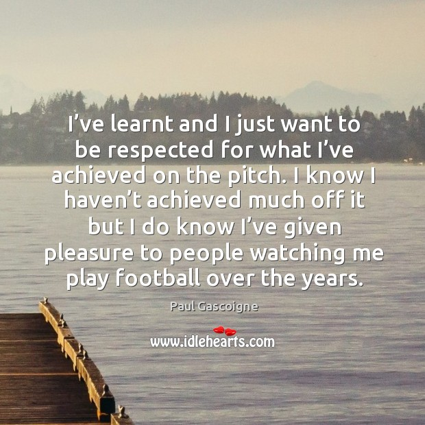 I've learnt and I just want to be respected for what I've achieved on the pitch. Paul Gascoigne Picture Quote