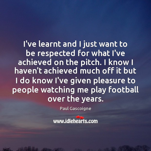 I've learnt and I just want to be respected for what I've Paul Gascoigne Picture Quote