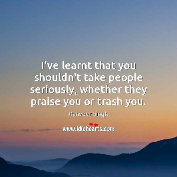 I've learnt that you shouldn't take people seriously, whether they praise you Image