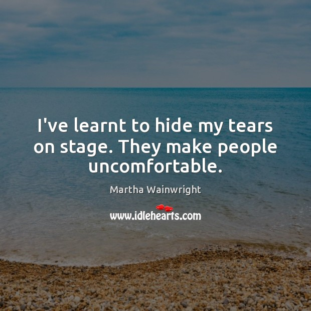 I've learnt to hide my tears on stage. They make people uncomfortable. Image