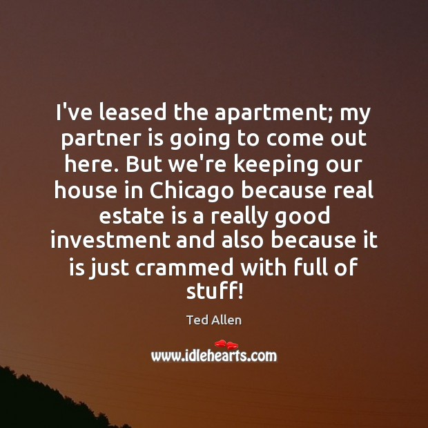 Image, I've leased the apartment; my partner is going to come out here.