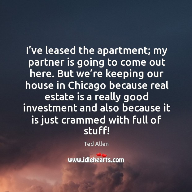 I've leased the apartment; my partner is going to come out here. But we're keeping our house in Ted Allen Picture Quote