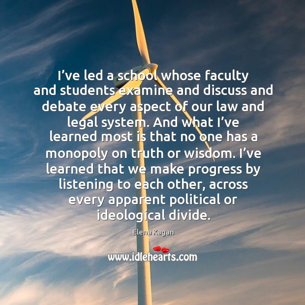 I've led a school whose faculty and students examine and discuss and debate every aspect of our law and legal system. Elena Kagan Picture Quote
