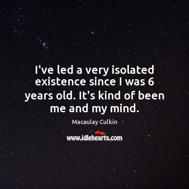 I've led a very isolated existence since I was 6 years old. It's Image
