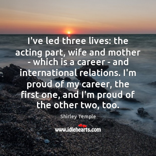 I've led three lives: the acting part, wife and mother – which Shirley Temple Picture Quote