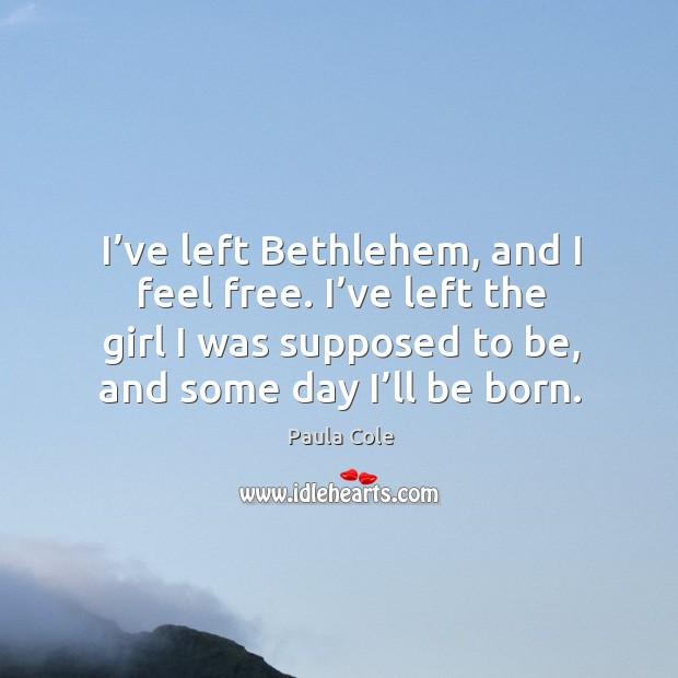 Image, I've left bethlehem, and I feel free. I've left the girl I was supposed to be, and some day I'll be born.