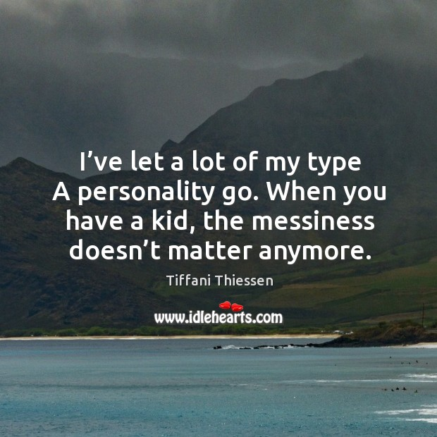 I've let a lot of my type a personality go. When you have a kid, the messiness doesn't matter anymore. Image