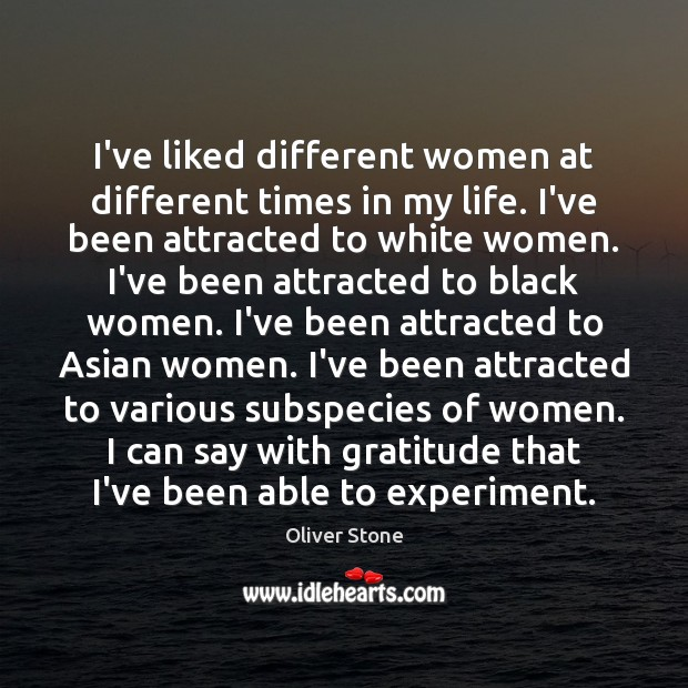 I've liked different women at different times in my life. I've been Oliver Stone Picture Quote