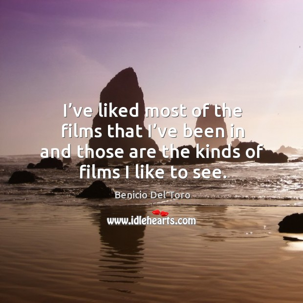 I've liked most of the films that I've been in and those are the kinds of films I like to see. Benicio Del Toro Picture Quote