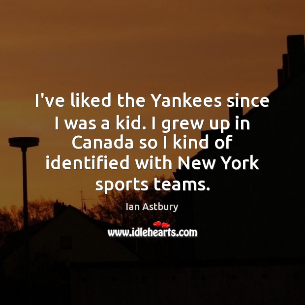 Image, I've liked the Yankees since I was a kid. I grew up