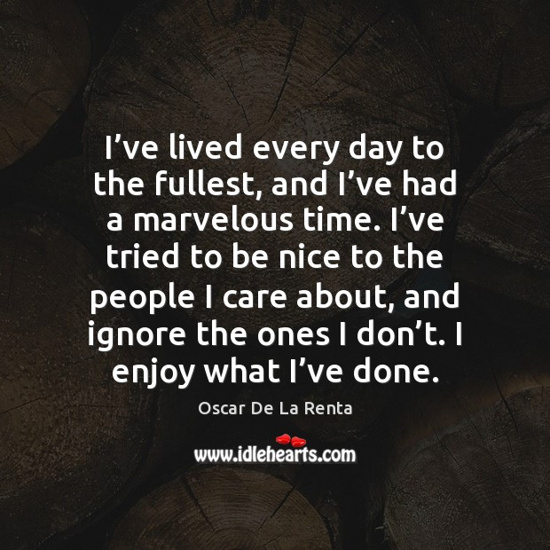 I've lived every day to the fullest, and I've had Oscar De La Renta Picture Quote