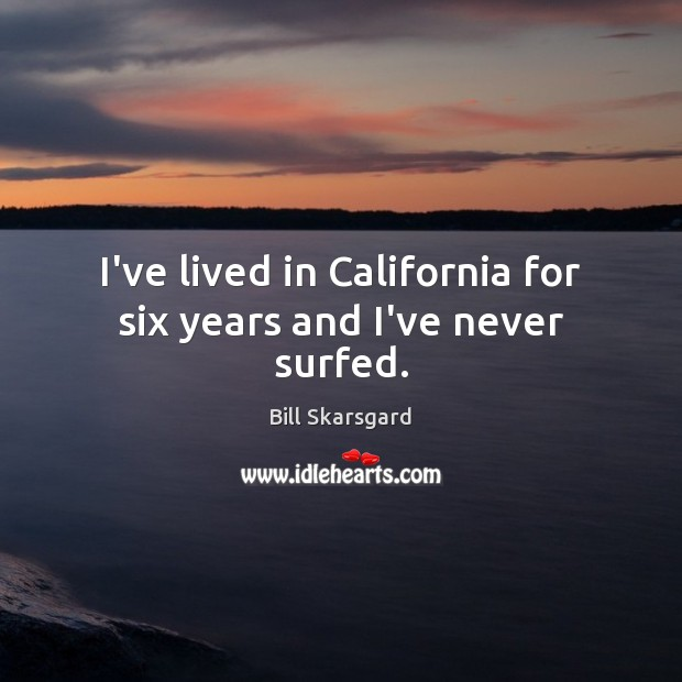 Image, I've lived in California for six years and I've never surfed.