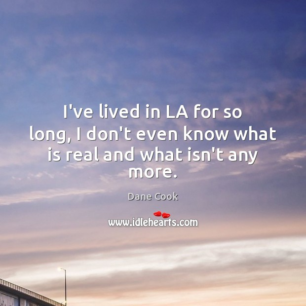 I've lived in LA for so long, I don't even know what is real and what isn't any more. Image