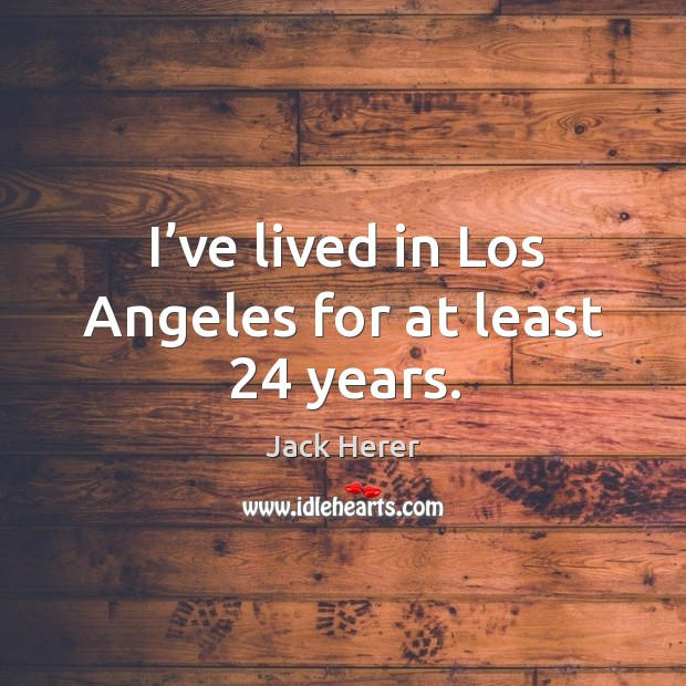 I've lived in los angeles for at least 24 years. Jack Herer Picture Quote