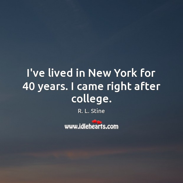 I've lived in New York for 40 years. I came right after college. R. L. Stine Picture Quote