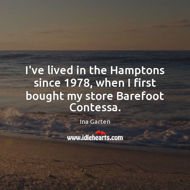 I've lived in the Hamptons since 1978, when I first bought my store Barefoot Contessa. Ina Garten Picture Quote