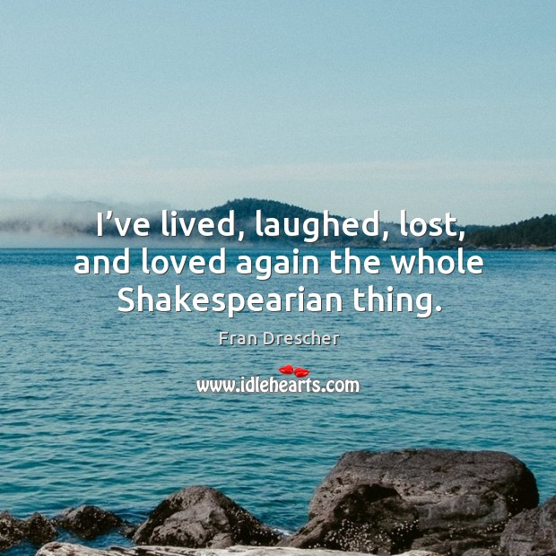 I've lived, laughed, lost, and loved again the whole shakespearian thing. Fran Drescher Picture Quote