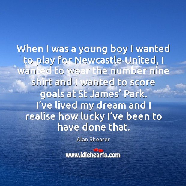 I've lived my dream and I realise how lucky I've been to have done that. Image