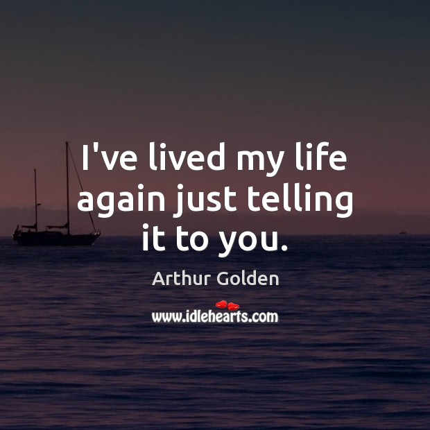 I've lived my life again just telling it to you. Arthur Golden Picture Quote