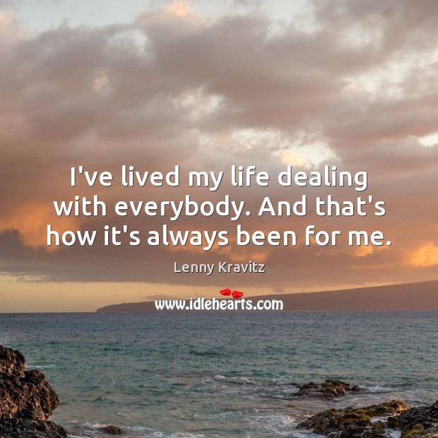 I've lived my life dealing with everybody. And that's how it's always been for me. Lenny Kravitz Picture Quote