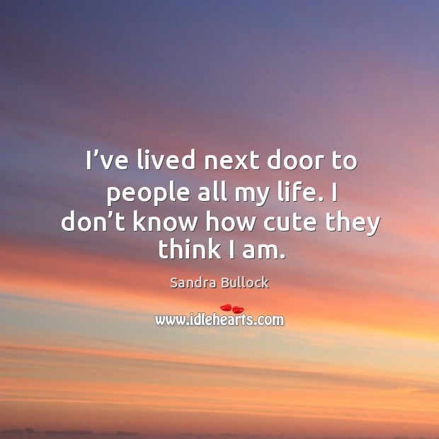 Image, I've lived next door to people all my life. I don't know how cute they think I am.