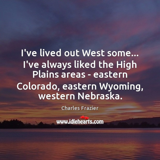 I've lived out West some… I've always liked the High Plains areas Charles Frazier Picture Quote