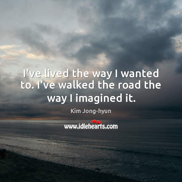 I've lived the way I wanted to. I've walked the road the way I imagined it. Image