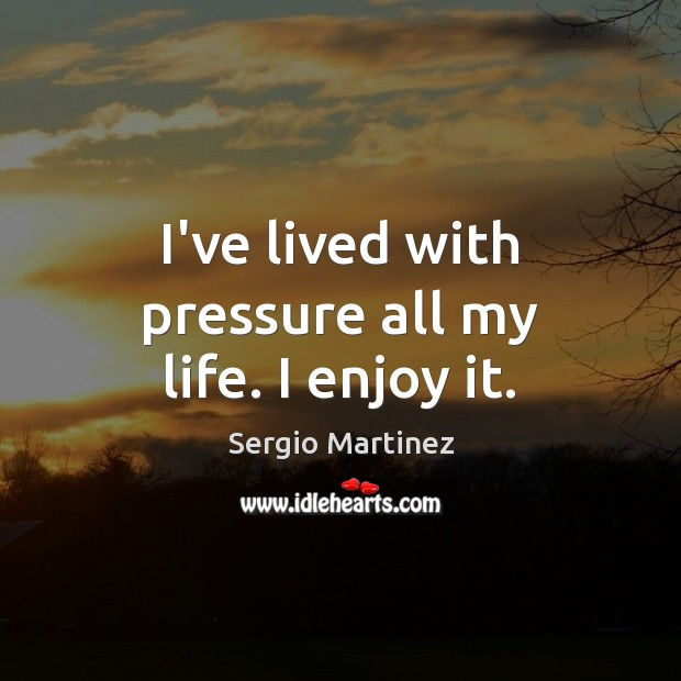 I've lived with pressure all my life. I enjoy it. Sergio Martinez Picture Quote