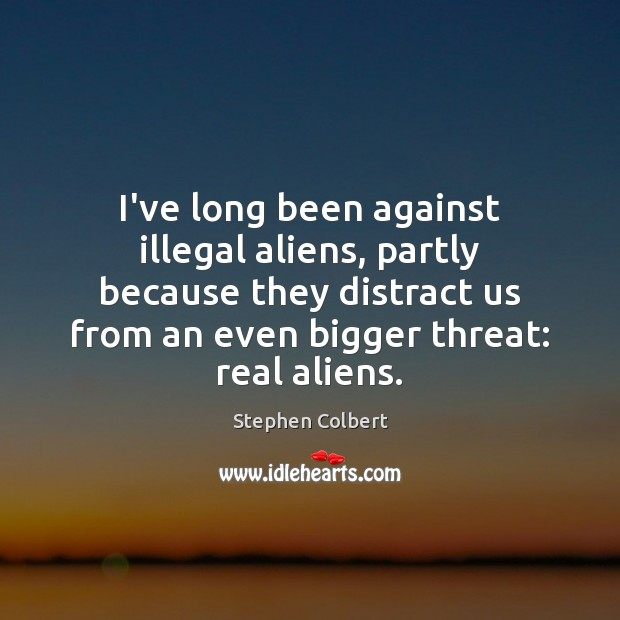 I've long been against illegal aliens, partly because they distract us from Stephen Colbert Picture Quote