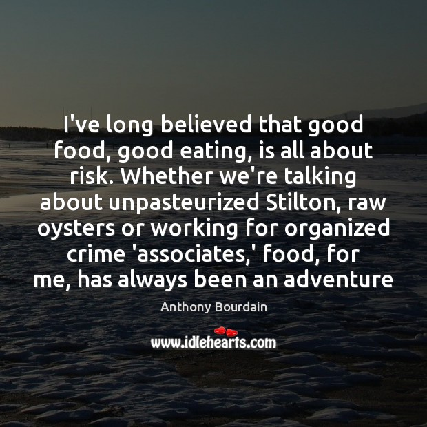 Image, I've long believed that good food, good eating, is all about risk.