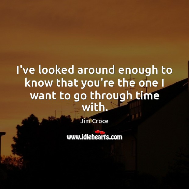 I've looked around enough to know that you're the one I want to go through time with. Jim Croce Picture Quote