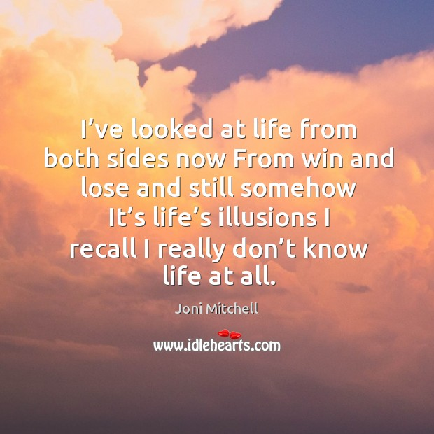 I've looked at life from both sides now from win and lose and still somehow it's life's illusions Image